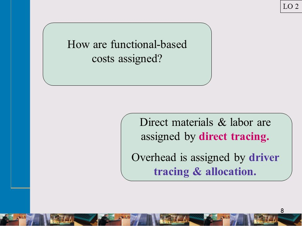 8 How are functional-based costs assigned. Direct materials & labor are assigned by direct tracing.