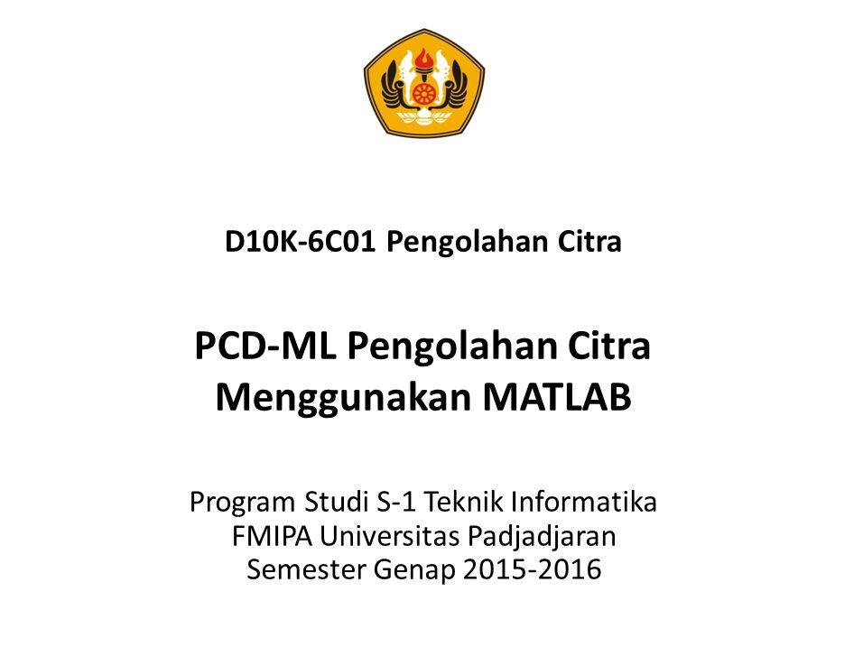 D10K-6C01 Pengolahan Citra PCD-ML Pengolahan Citra Menggunakan MATLAB Program Studi S-1 Teknik Informatika FMIPA Universitas Padjadjaran Semester Gena