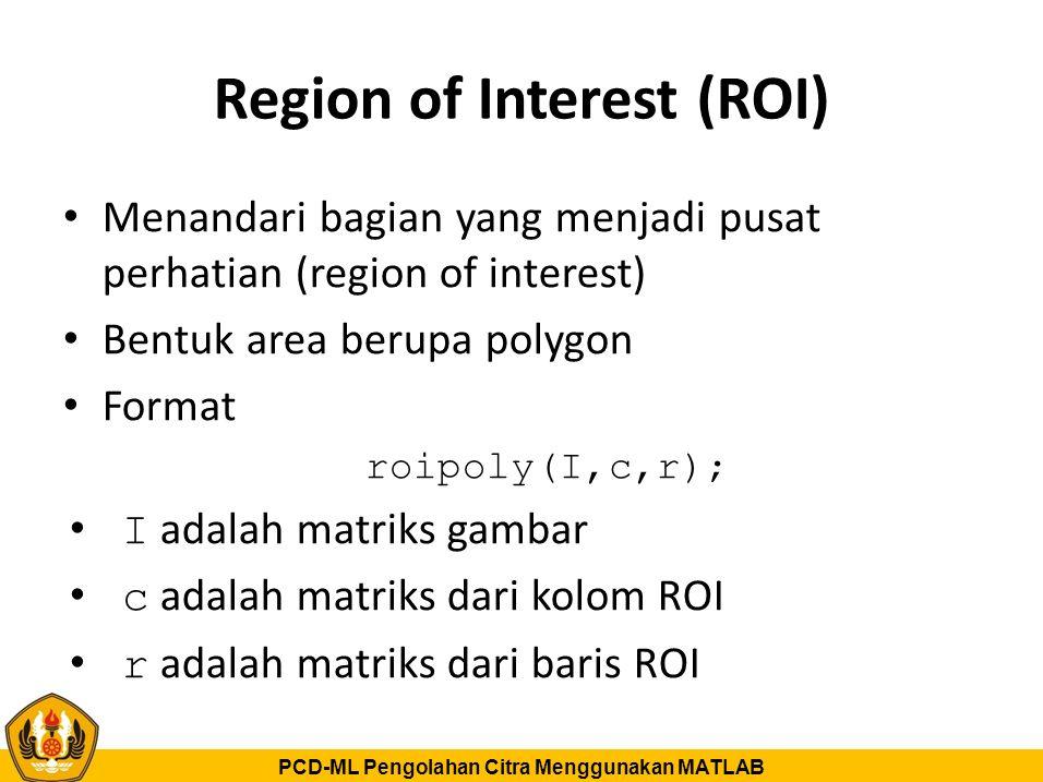 PCD-ML Pengolahan Citra Menggunakan MATLAB Region of Interest (ROI) Menandari bagian yang menjadi pusat perhatian (region of interest) Bentuk area ber