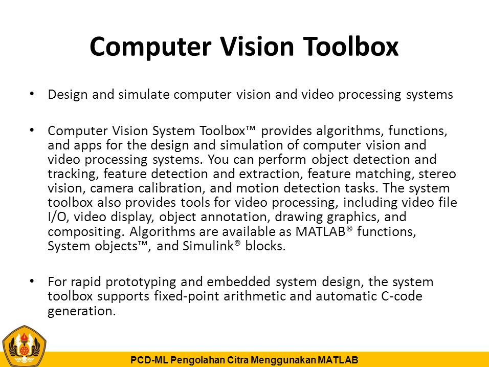 PCD-ML Pengolahan Citra Menggunakan MATLAB Computer Vision Toolbox Design and simulate computer vision and video processing systems Computer Vision System Toolbox™ provides algorithms, functions, and apps for the design and simulation of computer vision and video processing systems.