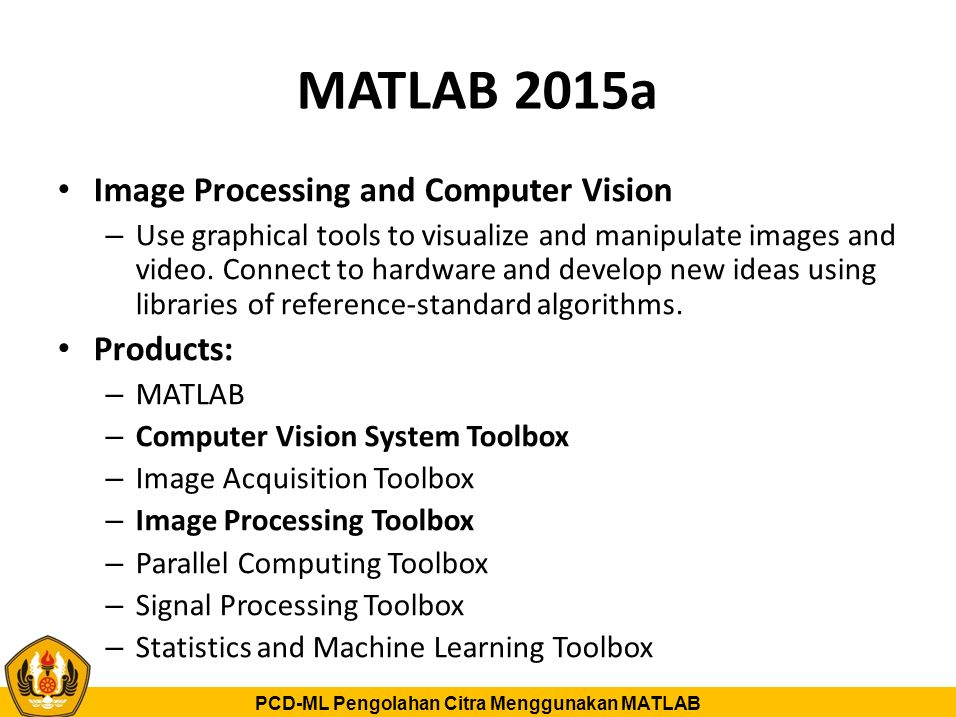 PCD-ML Pengolahan Citra Menggunakan MATLAB Videos: Image Processing and Computer Vision Products Overview – Image Processing Toolbox Image Processing Toolbox – Computer Vision Toolbox Computer Vision Toolbox – Image Acquisition Toolbox – Statistics and Machine Learning Toolbox – Parallel Computing Toolbox