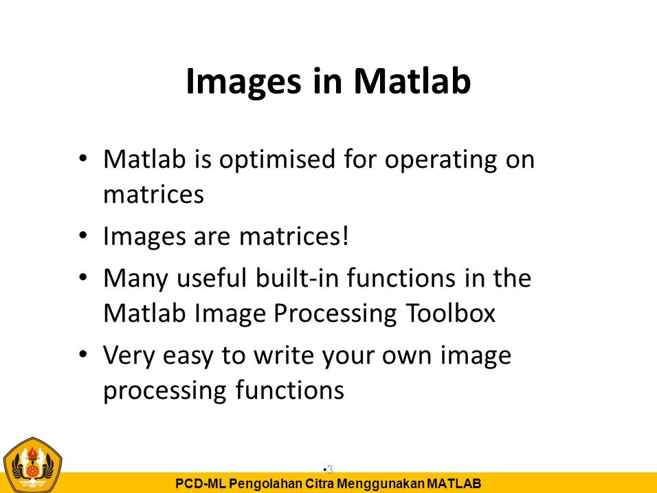 PCD-ML Pengolahan Citra Menggunakan MATLAB Loading and displaying images >> I=imread( mandrill.bmp , bmp ); % load image >> image(I) % display image >> whos I Name Size Bytes Class I 512x512x3 786432 uint8 array Grand total is 786432 elements using 786432 bytes image filename as a string image format as a string Matrix with image data Dimensions of I (red, green and blue intensity information) Matlab can only perform arithmetic operations on data with class double.