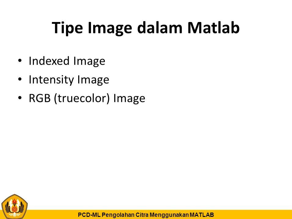 PCD-ML Pengolahan Citra Menggunakan MATLAB Tipe Image dalam Matlab Indexed Image Intensity Image RGB (truecolor) Image