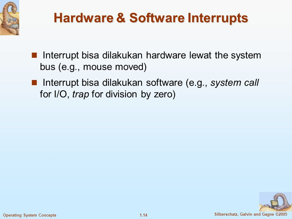 1.13 Silberschatz, Galvin and Gagne ©2005 Operating System Concepts 13 Operating systems dikendalikan oleh interrupt  Interrupt adalah request layanan dari CPU Contoh interrupt :  Mouse moved.