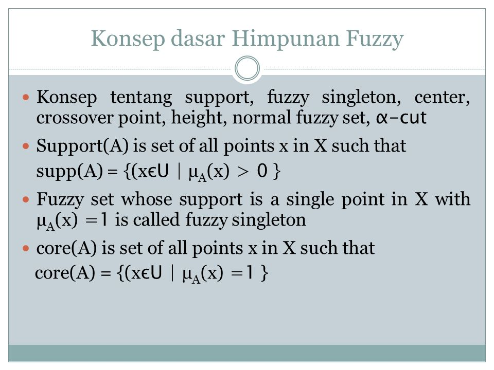 Konsep dasar Himpunan Fuzzy Konsep tentang support, fuzzy singleton, center, crossover point, height, normal fuzzy set, α-cut Support(A) is set of all points x in X such that supp(A) = {(x єU | µ A (x) > 0 } Fuzzy set whose support is a single point in X with µ A (x) =1 is called fuzzy singleton core(A) is set of all points x in X such that core(A) = {(x єU | µ A (x) =1 }