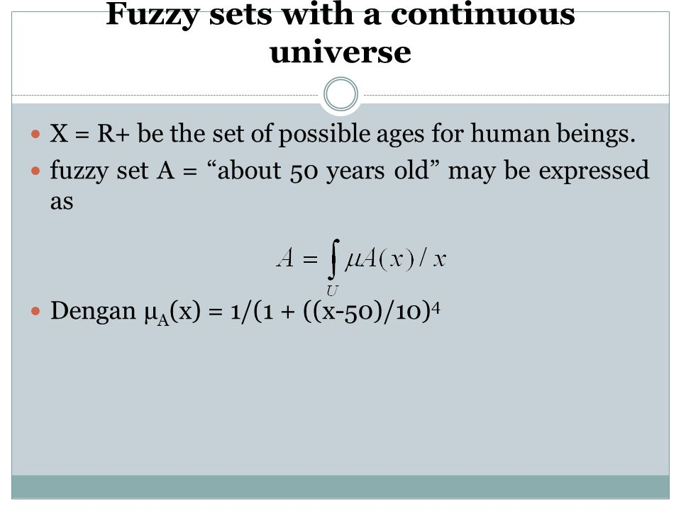 "Fuzzy sets with a continuous universe X = R+ be the set of possible ages for human beings. fuzzy set A = ""about 50 years old"" may be expressed as Deng"