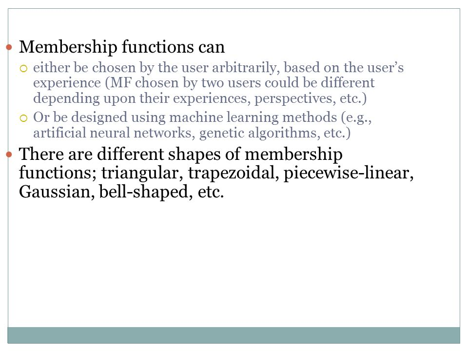 Membership functions can  either be chosen by the user arbitrarily, based on the user's experience (MF chosen by two users could be different depending upon their experiences, perspectives, etc.)  Or be designed using machine learning methods (e.g., artificial neural networks, genetic algorithms, etc.) There are different shapes of membership functions; triangular, trapezoidal, piecewise-linear, Gaussian, bell-shaped, etc.