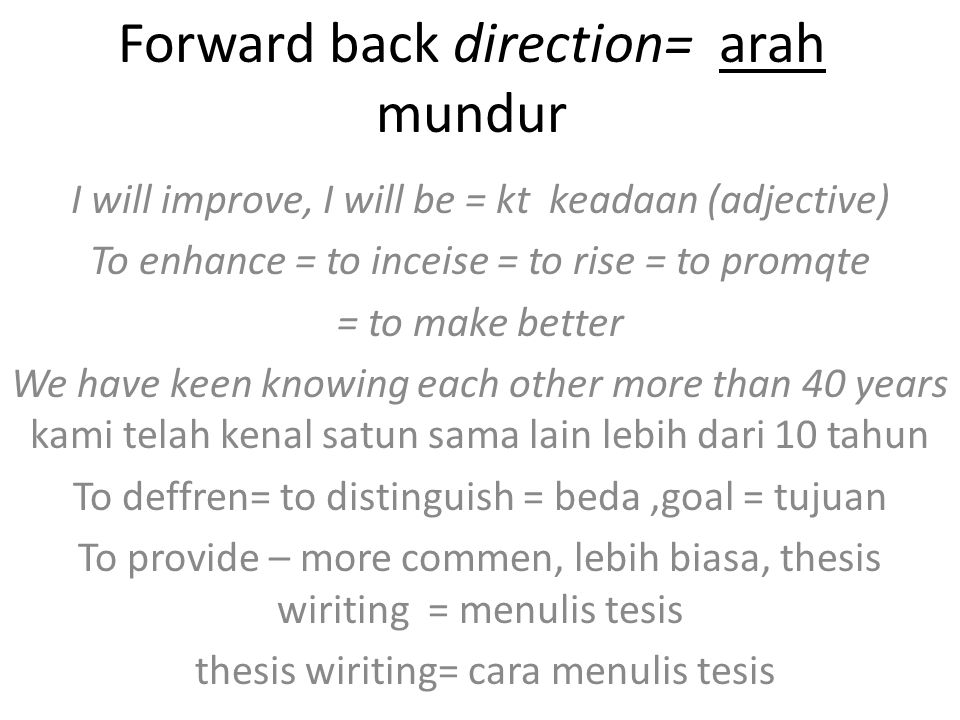 Forward back direction= arah mundur I will improve, I will be = kt keadaan (adjective) To enhance = to inceise = to rise = to promqte = to make better We have keen knowing each other more than 40 years kami telah kenal satun sama lain lebih dari 10 tahun To deffren= to distinguish = beda,goal = tujuan To provide – more commen, lebih biasa, thesis wiriting = menulis tesis thesis wiriting= cara menulis tesis