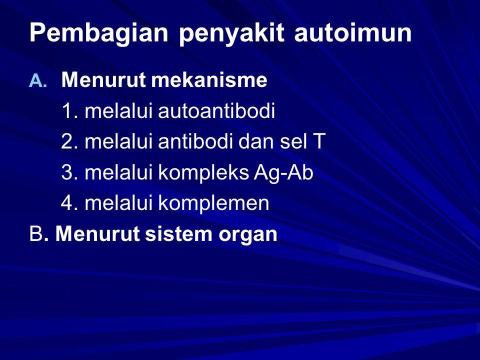 Pembagian penyakit autoimun A. A. Menurut mekanisme 1. melalui autoantibodi 2. melalui antibodi dan sel T 3. melalui kompleks Ag-Ab 4. melalui komplem