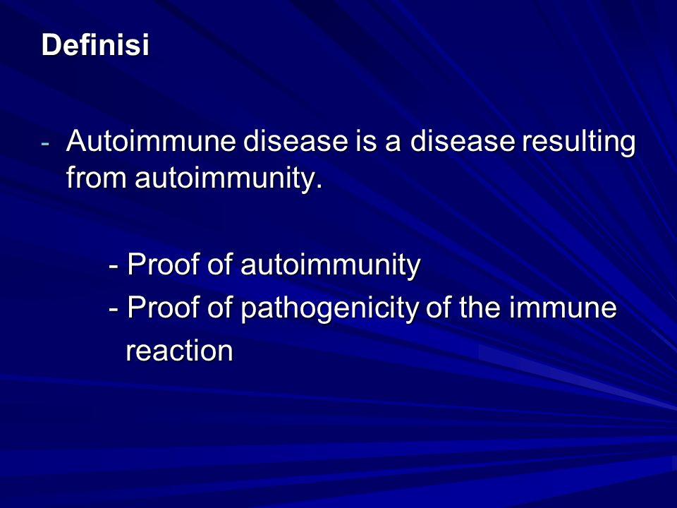 Definisi - Autoimmune disease is a disease resulting from autoimmunity. - Proof of autoimmunity - Proof of pathogenicity of the immune reaction reacti