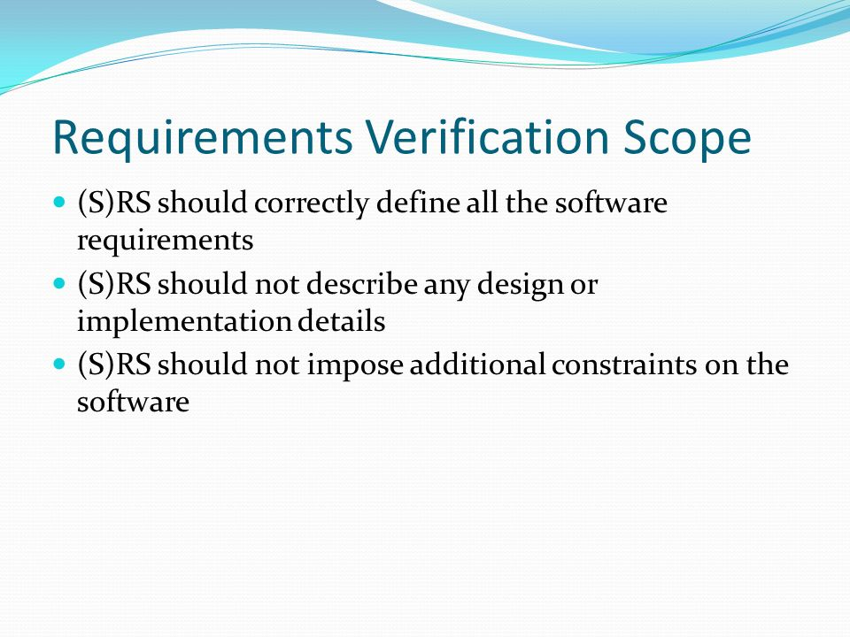 Requirements Verification Scope (S)RS should correctly define all the software requirements (S)RS should not describe any design or implementation details (S)RS should not impose additional constraints on the software
