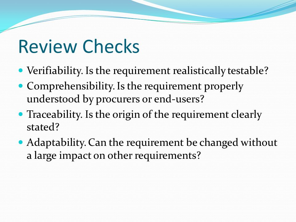 Review Checks Verifiability. Is the requirement realistically testable.
