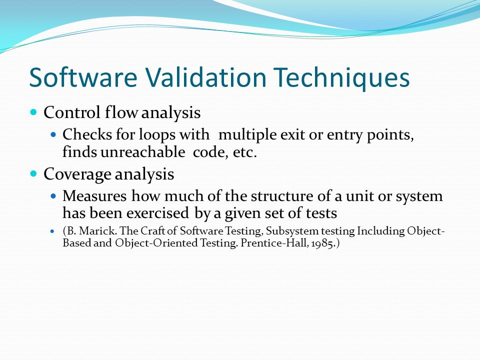 Software Validation Techniques Control flow analysis Checks for loops with multiple exit or entry points, finds unreachable code, etc.