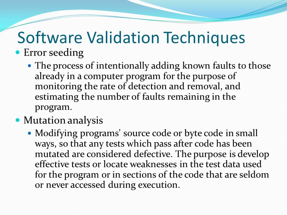 Software Validation Techniques Error seeding The process of intentionally adding known faults to those already in a computer program for the purpose of monitoring the rate of detection and removal, and estimating the number of faults remaining in the program.