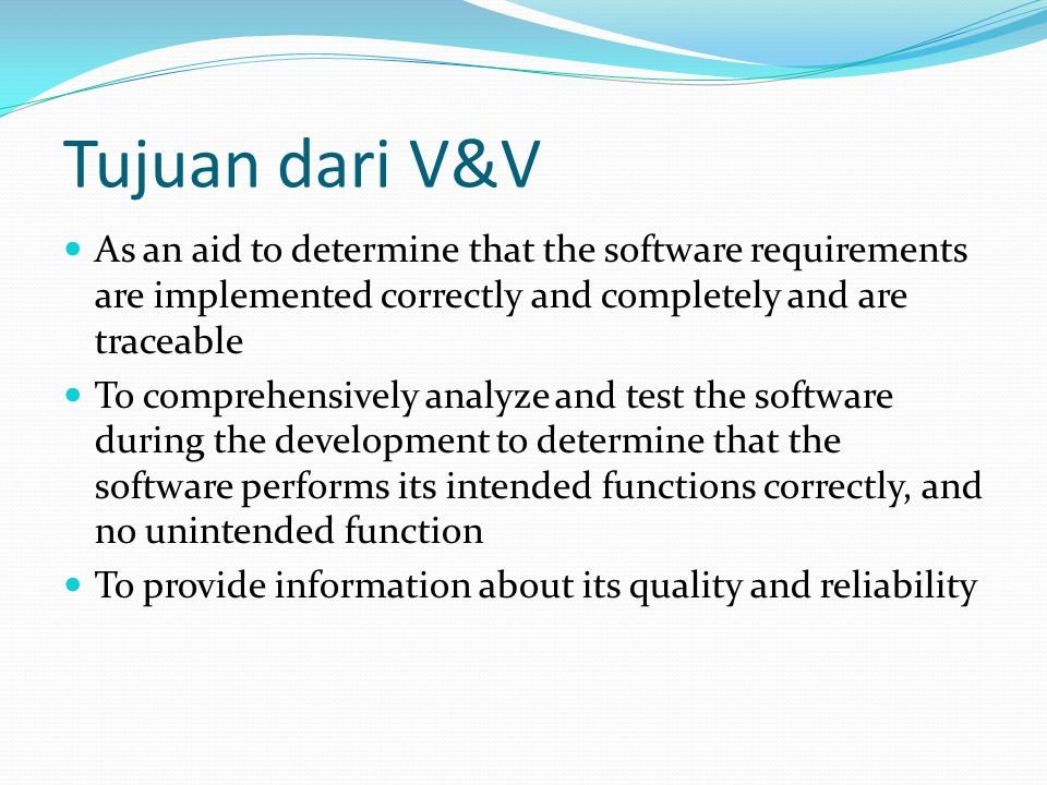 Tujuan dari V&V As an aid to determine that the software requirements are implemented correctly and completely and are traceable To comprehensively analyze and test the software during the development to determine that the software performs its intended functions correctly, and no unintended function To provide information about its quality and reliability