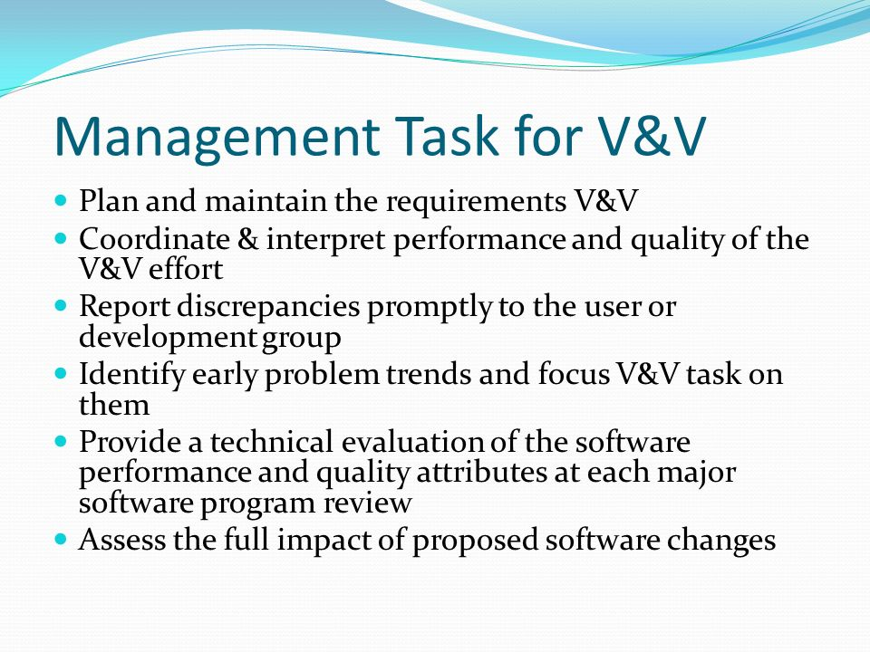 Management Task for V&V Plan and maintain the requirements V&V Coordinate & interpret performance and quality of the V&V effort Report discrepancies promptly to the user or development group Identify early problem trends and focus V&V task on them Provide a technical evaluation of the software performance and quality attributes at each major software program review Assess the full impact of proposed software changes