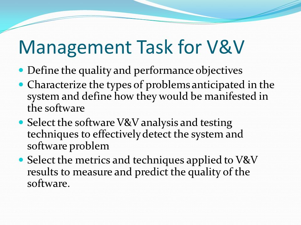 Management Task for V&V Define the quality and performance objectives Characterize the types of problems anticipated in the system and define how they would be manifested in the software Select the software V&V analysis and testing techniques to effectively detect the system and software problem Select the metrics and techniques applied to V&V results to measure and predict the quality of the software.