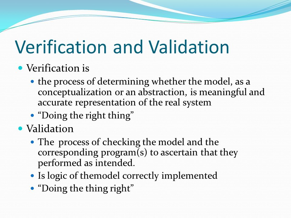 Verification and Validation Verification is the process of determining whether the model, as a conceptualization or an abstraction, is meaningful and accurate representation of the real system Doing the right thing Validation The process of checking the model and the corresponding program(s) to ascertain that they performed as intended.