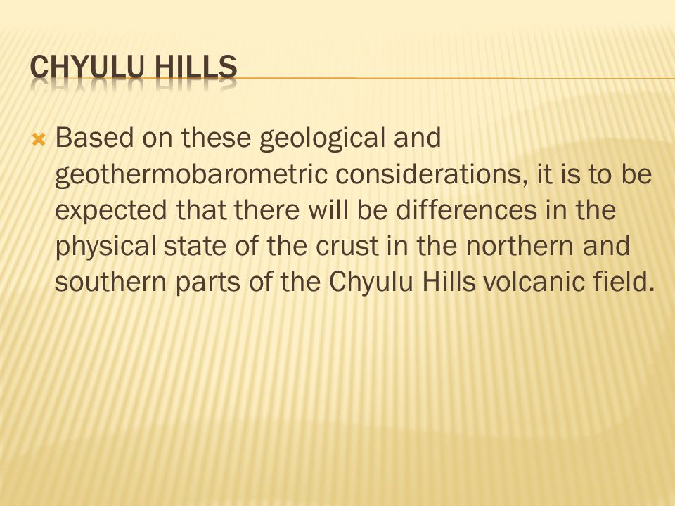  Based on these geological and geothermobarometric considerations, it is to be expected that there will be differences in the physical state of the crust in the northern and southern parts of the Chyulu Hills volcanic field.
