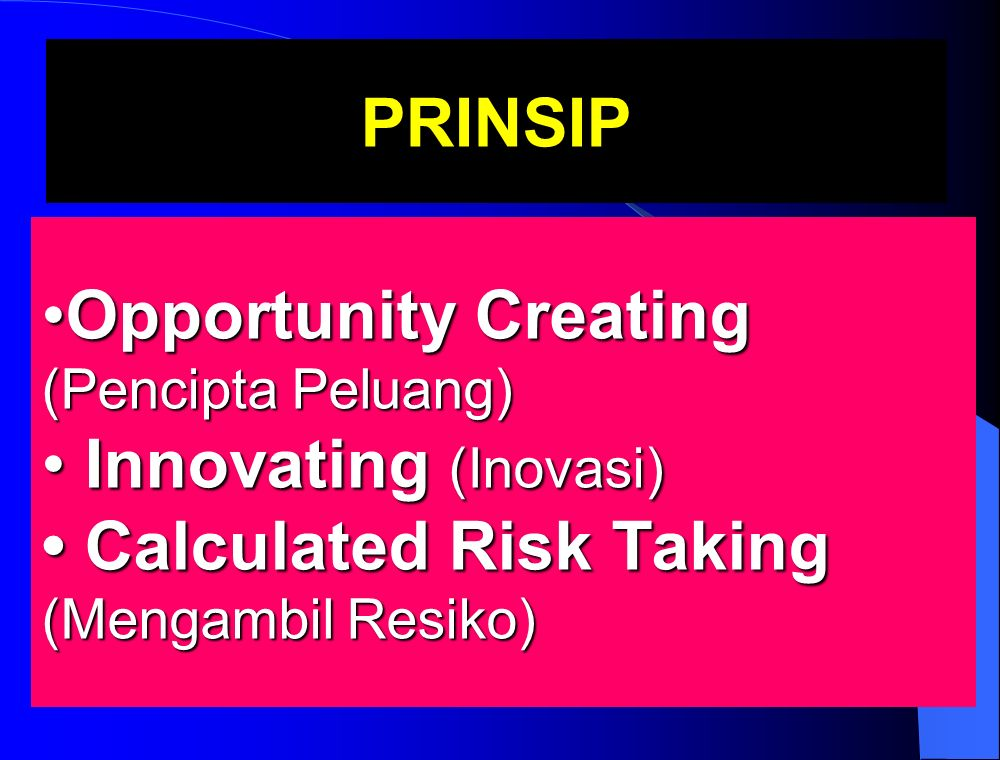 Opportunity Creating (Pencipta Peluang) Innovating (Inovasi) Calculated Risk Taking (Mengambil Resiko)Opportunity Creating (Pencipta Peluang) Innovating (Inovasi) Calculated Risk Taking (Mengambil Resiko) PRINSIP