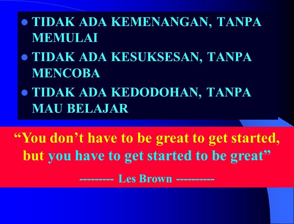You don't have to be great to get started, but you have to get started to be great --------- Les Brown ---------- TIDAK ADA KEMENANGAN, TANPA MEMULAI TIDAK ADA KESUKSESAN, TANPA MENCOBA TIDAK ADA KEDODOHAN, TANPA MAU BELAJAR