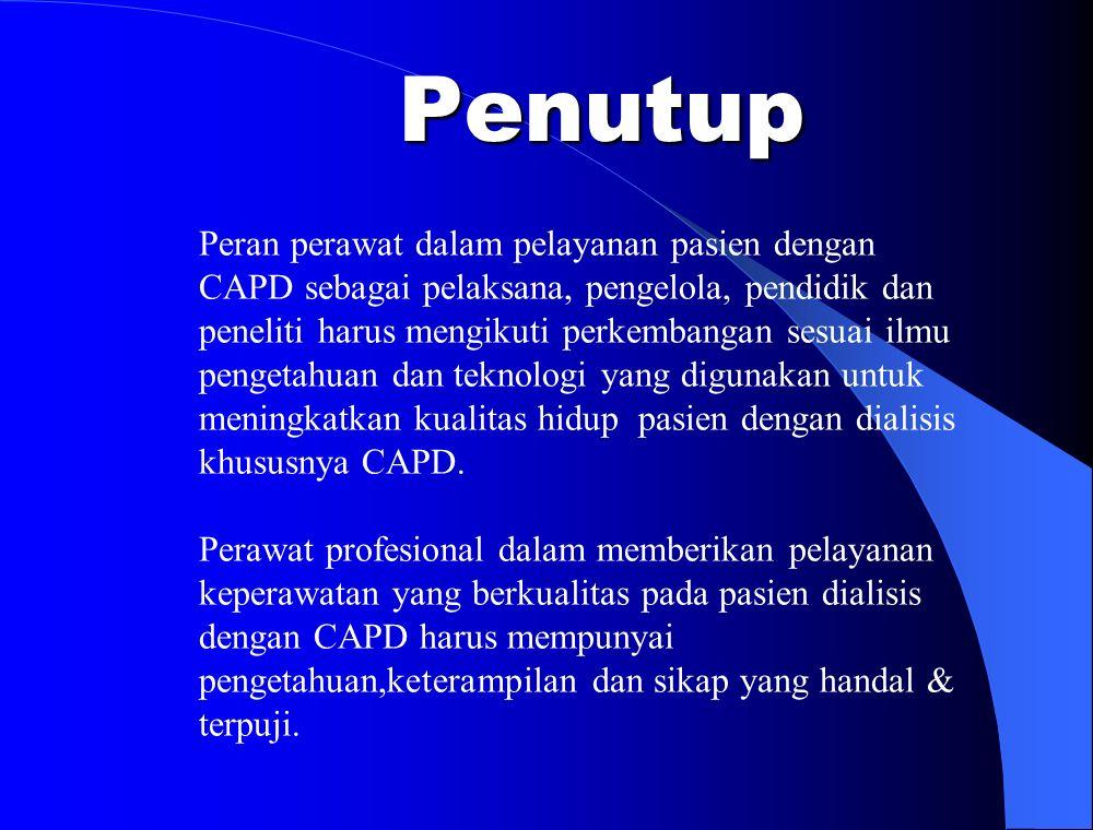 Penutup Peran perawat dalam pelayanan pasien dengan CAPD sebagai pelaksana, pengelola, pendidik dan peneliti harus mengikuti perkembangan sesuai ilmu pengetahuan dan teknologi yang digunakan untuk meningkatkan kualitas hidup pasien dengan dialisis khususnya CAPD.
