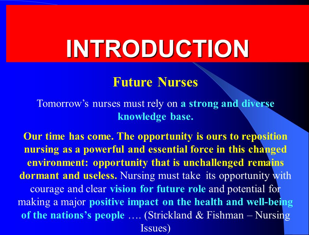 INTRODUCTION INTRODUCTION Future Nurses Tomorrow's nurses must rely on a strong and diverse knowledge base. Our time has come. The opportunity is ours