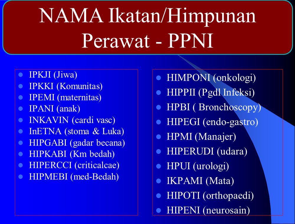 IPKJI (Jiwa) IPKKI (Komunitas) IPEMI (maternitas) IPANI (anak) INKAVIN (cardi vasc) InETNA (stoma & Luka) HIPGABI (gadar becana) HIPKABI (Km bedah) HIPERCCI (criticalcae) HIPMEBI (med-Bedah) HIMPONI (onkologi) HIPPII (Pgdl Infeksi) HPBI ( Bronchoscopy) HIPEGI (endo-gastro) HPMI (Manajer) HIPERUDI (udara) HPUI (urologi) IKPAMI (Mata) HIPOTI (orthopaedi) HIPENI (neurosain) NAMA Ikatan/Himpunan Perawat - PPNI