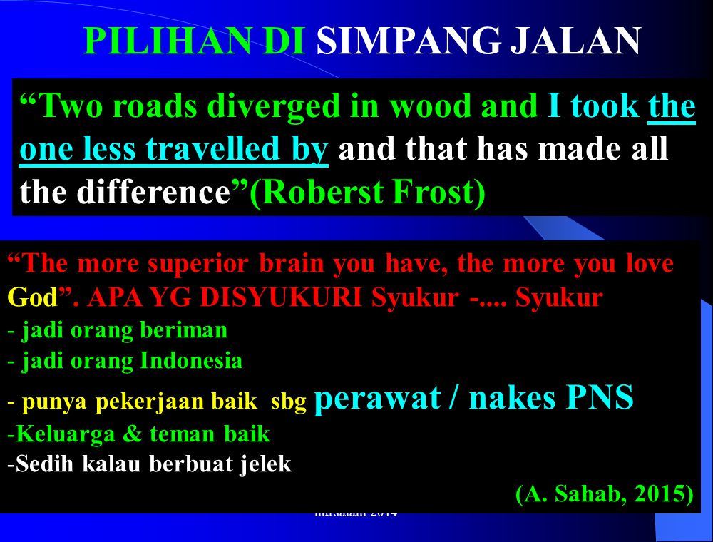 "PILIHAN DI SIMPANG JALAN nursalam-2014 ""Two roads diverged in wood and I took the one less travelled by and that has made all the difference""(Roberst"