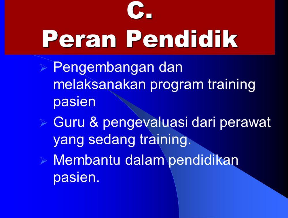 C. Peran Pendidik  Pengembangan dan melaksanakan program training pasien  Guru & pengevaluasi dari perawat yang sedang training.  Membantu dalam pe