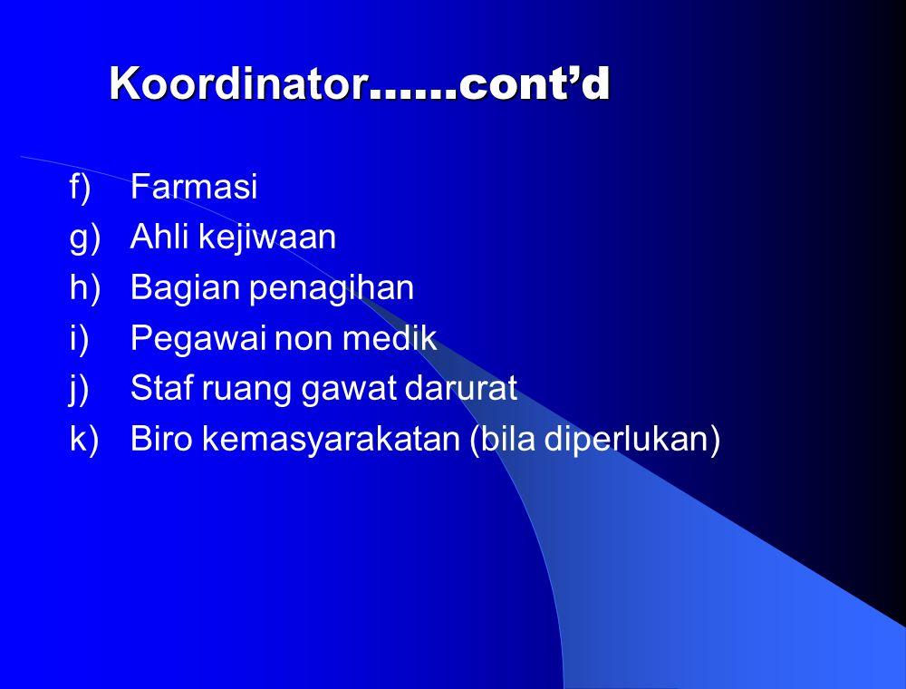 f)Farmasi g)Ahli kejiwaan h)Bagian penagihan i)Pegawai non medik j)Staf ruang gawat darurat k)Biro kemasyarakatan (bila diperlukan) Koordinator ……cont'd Koordinator ……cont'd