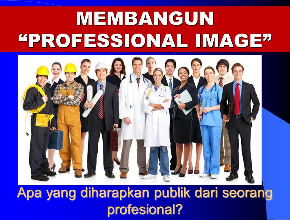 MEMBANGUN PROFESSIONAL IMAGE Apa yang diharapkan publik dari seorang profesional?
