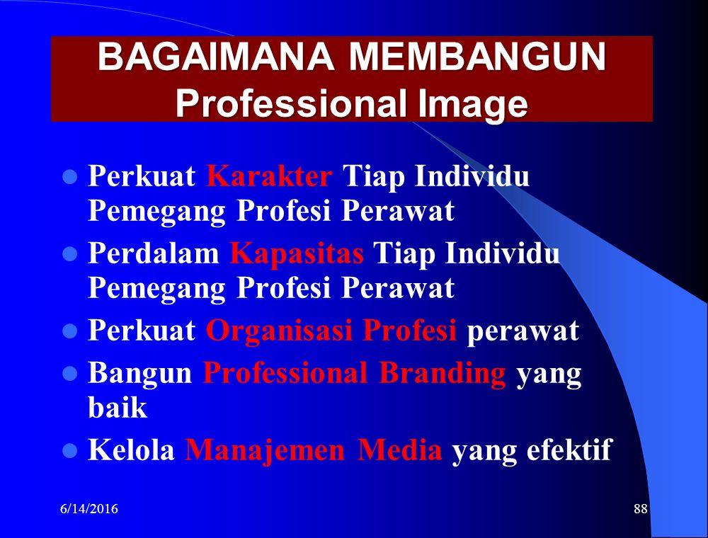BAGAIMANA MEMBANGUN Professional Image Perkuat Karakter Tiap Individu Pemegang Profesi Perawat Perdalam Kapasitas Tiap Individu Pemegang Profesi Perawat Perkuat Organisasi Profesi perawat Bangun Professional Branding yang baik Kelola Manajemen Media yang efektif 6/14/201688