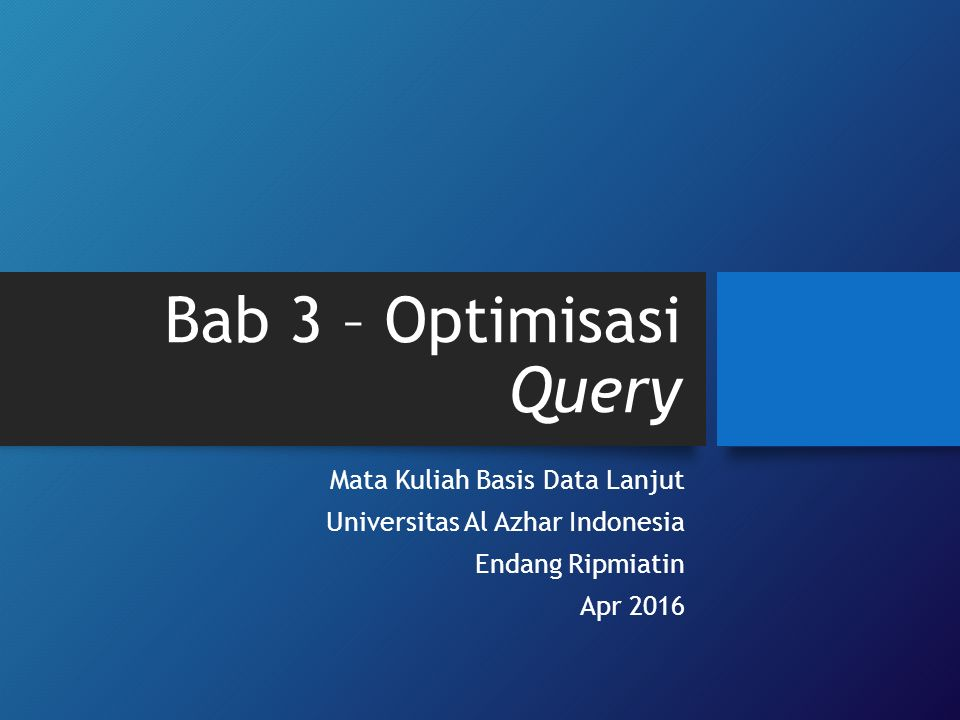 Bab 3 – Optimisasi Query Mata Kuliah Basis Data Lanjut Universitas Al Azhar Indonesia Endang Ripmiatin Apr 2016