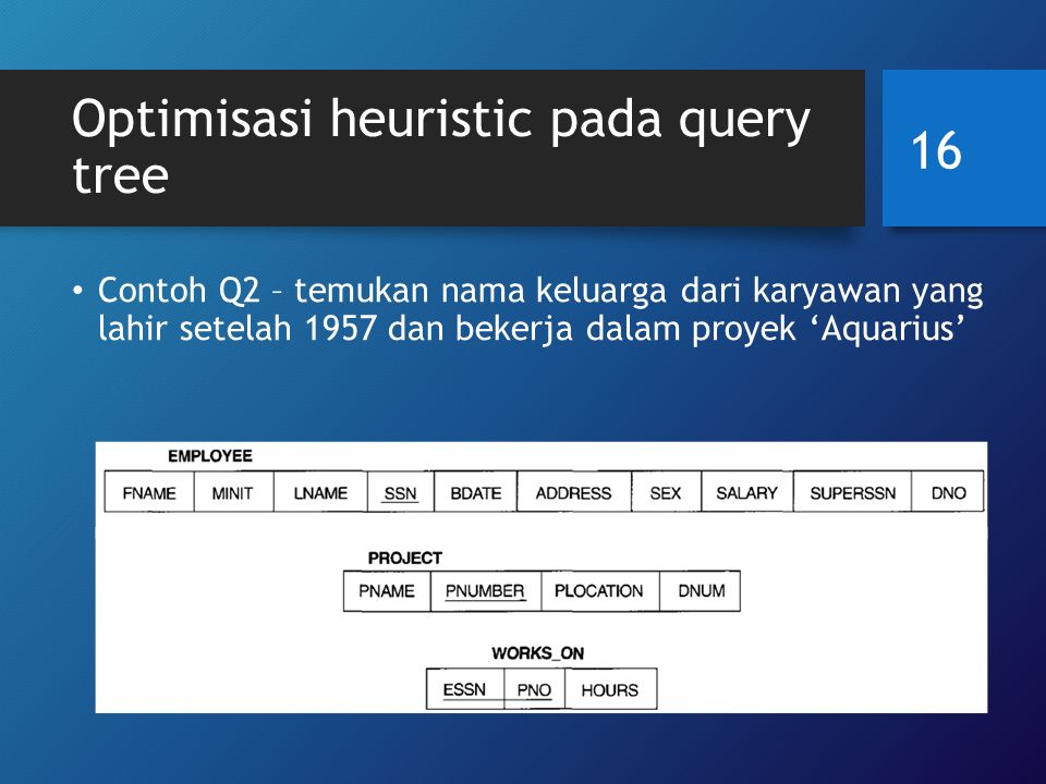 Optimisasi heuristic pada query tree Contoh Q2 – temukan nama keluarga dari karyawan yang lahir setelah 1957 dan bekerja dalam proyek 'Aquarius' SELECTLNAME FROMEMPLOYEE, WORKS_ON, PROJECT WHEREPNAME='Aquarius' AND PNUMBER=PNO AND ESSN=SSN AND BDATE > '1957-12-31'; 16