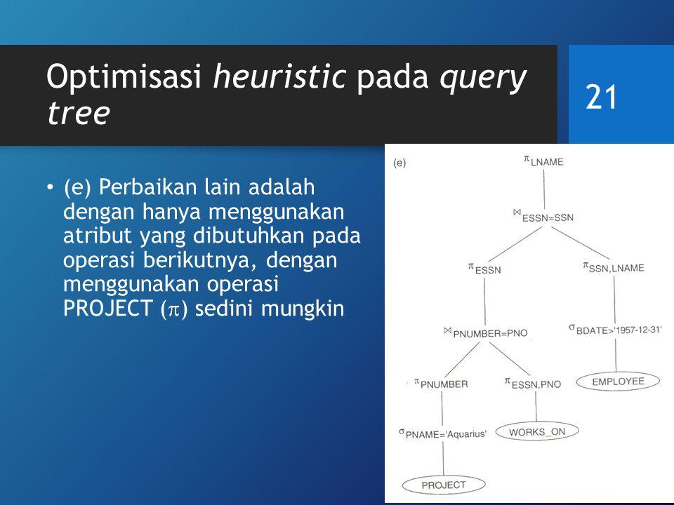 Optimisasi heuristic pada query tree (e) Perbaikan lain adalah dengan hanya menggunakan atribut yang dibutuhkan pada operasi berikutnya, dengan menggunakan operasi PROJECT (  ) sedini mungkin 21