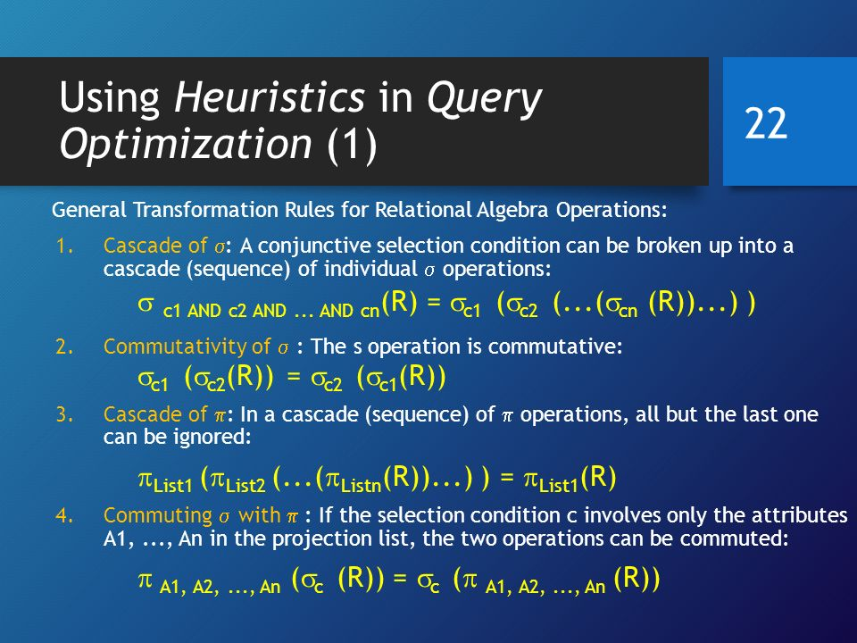 Using Heuristics in Query Optimization (1) General Transformation Rules for Relational Algebra Operations: 1.Cascade of  : A conjunctive selection condition can be broken up into a cascade (sequence) of individual  operations:  c1 AND c2 AND...