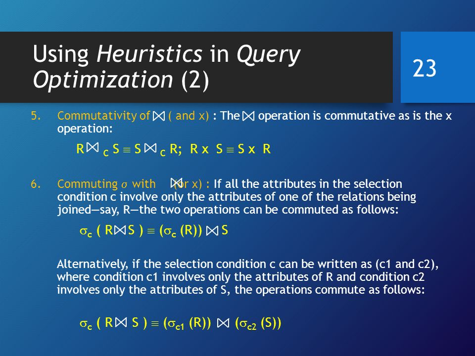 Using Heuristics in Query Optimization (2) 5.Commutativity of ( and x) : The operation is commutative as is the x operation: R C S  S C R; R x S  S x R 6.Commuting  with (or x) : If all the attributes in the selection condition c involve only the attributes of one of the relations being joined—say, R—the two operations can be commuted as follows:  c ( R S )  (  c (R)) S Alternatively, if the selection condition c can be written as (c1 and c2), where condition c1 involves only the attributes of R and condition c2 involves only the attributes of S, the operations commute as follows:  c ( R S )  (  c1 (R)) (  c2 (S)) 23