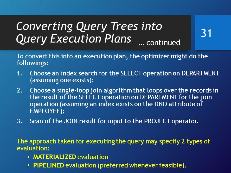 Converting Query Trees into Query Execution Plans … continued To convert this into an execution plan, the optimizer might do the followings: 1.Choose an index search for the SELECT operation on DEPARTMENT (assuming one exists); 2.Choose a single-loop join algorithm that loops over the records in the result of the SELECT operation on DEPARTMENT for the join operation (assuming an index exists on the DNO attribute of EMPLOYEE); 3.Scan of the JOIN result for input to the PROJECT operator.