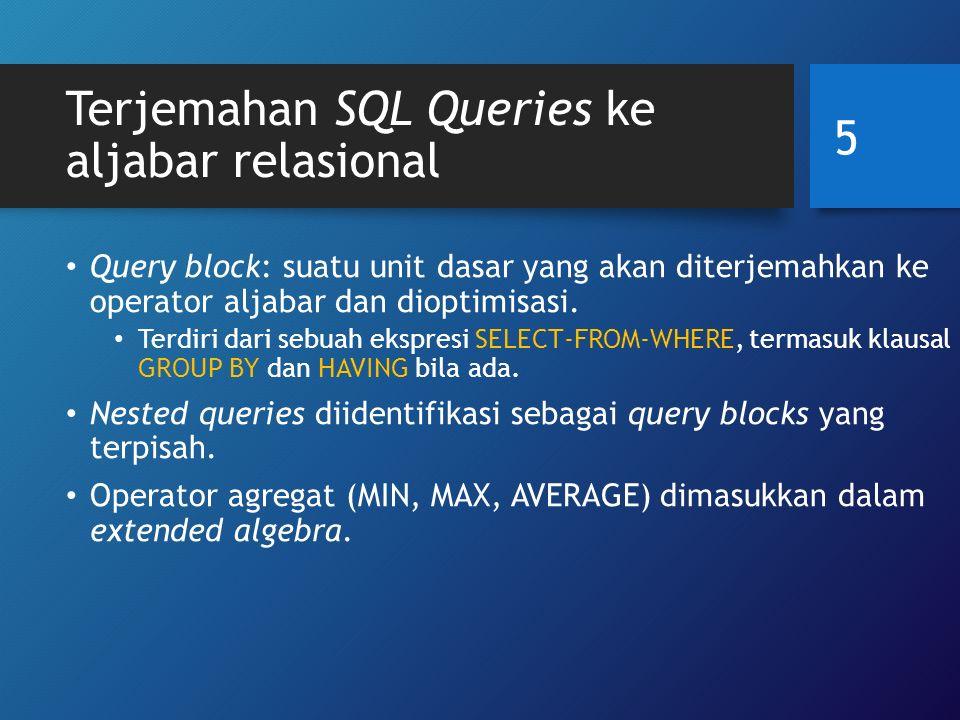 Terjemahan Nested Queries ke aljabar relasional SELECT LNAME, FNAME FROM EMPLOYEE WHERE SALARY > (SELECTMAX (SALARY) FROMEMPLOYEE WHERE DNO = 5); SELECTMAX (SALARY) FROMEMPLOYEE WHERE DNO = 5 SELECT LNAME, FNAME FROM EMPLOYEE WHERE SALARY > C π LNAME, FNAME ( σ SALARY>C (EMPLOYEE)) ℱ MAX SALARY ( σ DNO=5 (EMPLOYEE)) 6