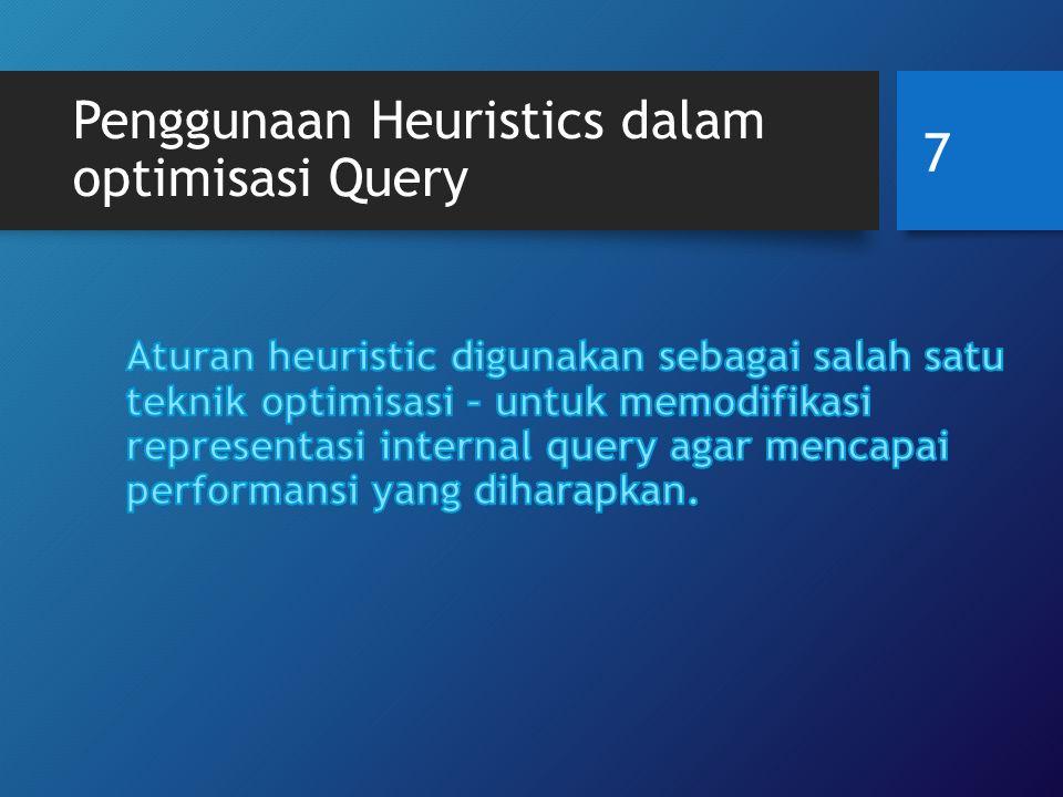 Proses untuk optimisasi heuristics Parser menterjemahkan high-level query ke representasi internal awal; Terapkan heuristics rules untuk optimisasi representasi internal; Kembangkan query execution plan untuk mengeksekusi kelompok operasi berdasarkan access paths yang tersedia pada tabel yang terlibat dalam query.