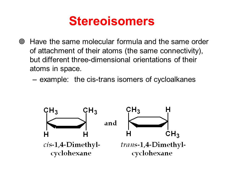 Stereoisomers  Have the same molecular formula and the same order of attachment of their atoms (the same connectivity), but different three-dimensional orientations of their atoms in space.