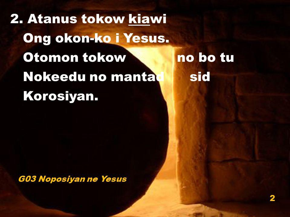 2. Atanus tokow kiawi Ong okon-ko i Yesus. Otomon tokow no bo tu Nokeedu no mantad sid Korosiyan.