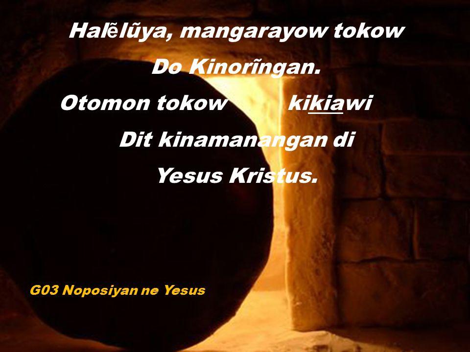 Hal ẽ lũya, mangarayow tokow Do Kinorĩngan. Otomon tokow kikiawi Dit kinamanangan di Yesus Kristus.