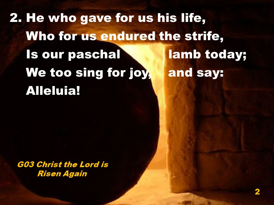 2. He who gave for us his life, Who for us endured the strife, Is our paschal lamb today; We too sing for joy, and say: Alleluia! G03 Christ the Lord