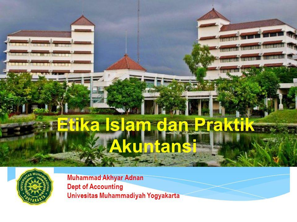 Etika Islam dan Praktik Akuntansi Muhammad Akhyar Adnan Dept of Accounting Univesitas Muhammadiyah Yogyakarta