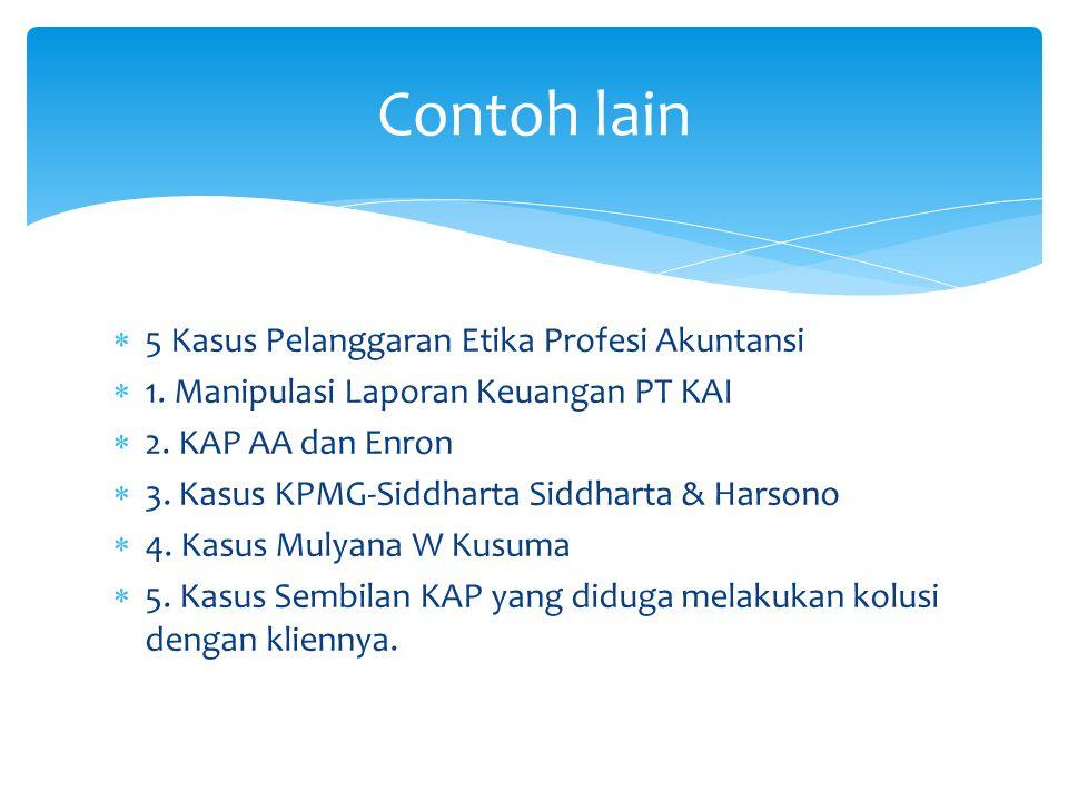  5 Kasus Pelanggaran Etika Profesi Akuntansi  1. Manipulasi Laporan Keuangan PT KAI  2. KAP AA dan Enron  3. Kasus KPMG-Siddharta Siddharta & Hars