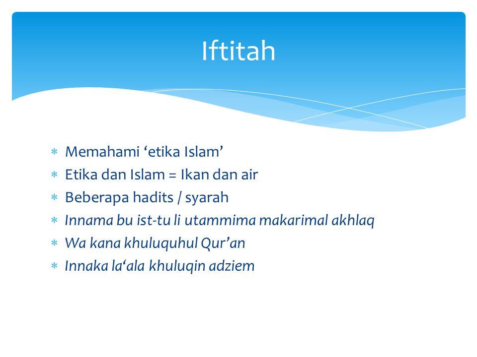 Memahami 'etika Islam'  Etika dan Islam = Ikan dan air  Beberapa hadits / syarah  Innama bu ist-tu li utammima makarimal akhlaq  Wa kana khuluqu