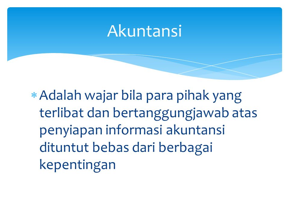  Adalah wajar bila para pihak yang terlibat dan bertanggungjawab atas penyiapan informasi akuntansi dituntut bebas dari berbagai kepentingan Akuntans