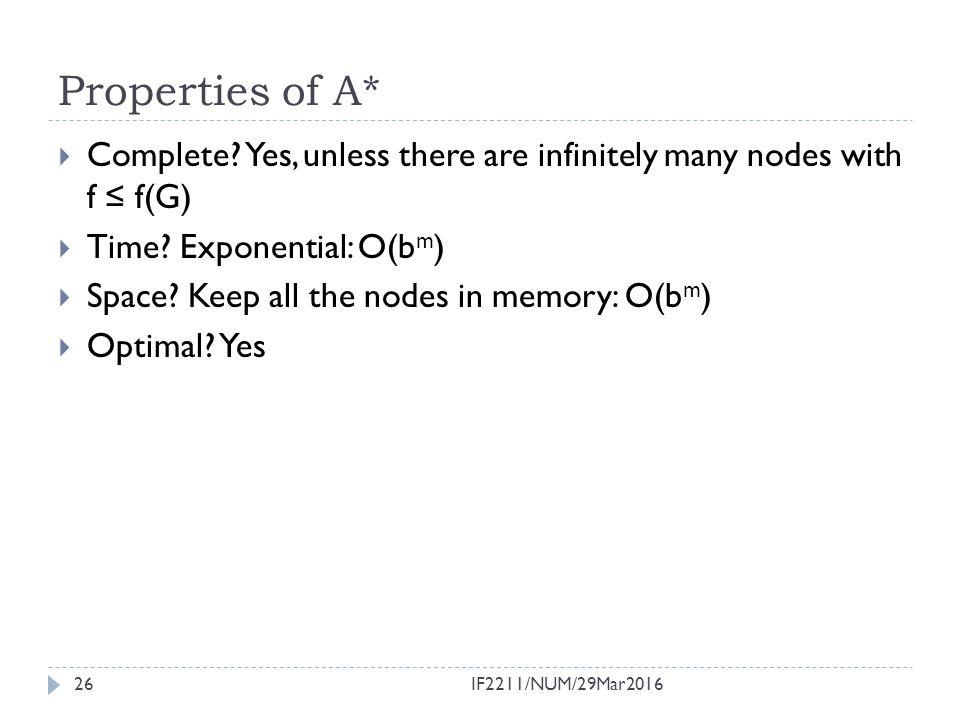 Properties of A*  Complete? Yes, unless there are infinitely many nodes with f ≤ f(G)  Time? Exponential: O(b m )  Space? Keep all the nodes in mem